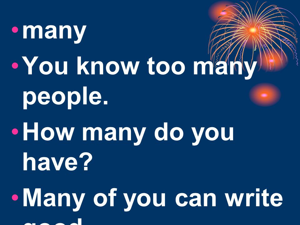 many You know too many people. How many do you have Many of you can write good.