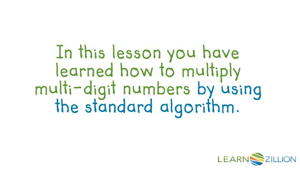 In this lesson you have learned how to multiply multi-digit numbers by using the standard algorithm.
