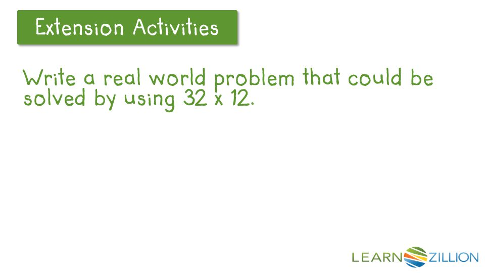 Let's Review Extension Activities Write a real world problem that could be solved by using 32 x 12.