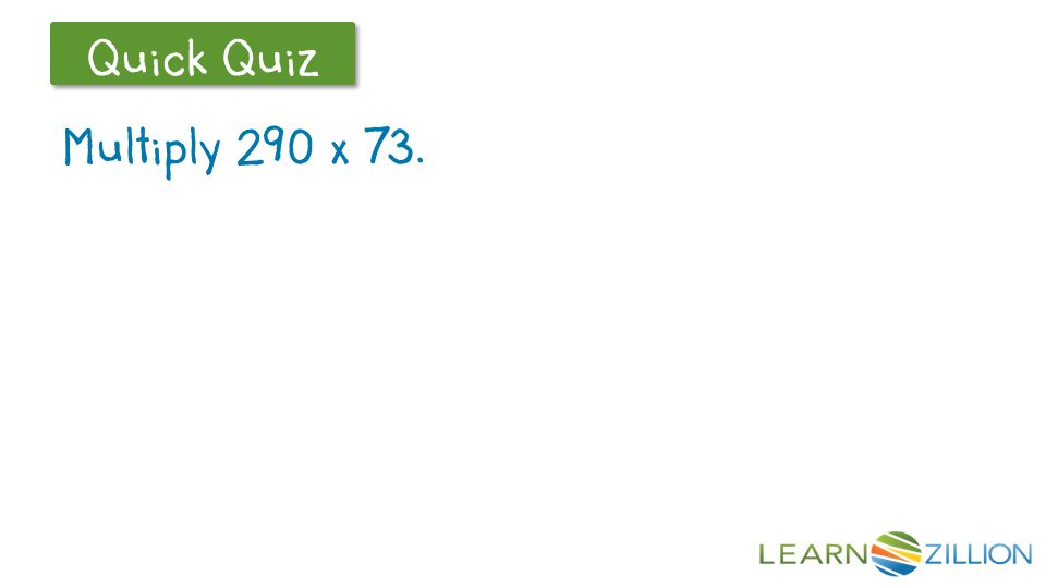 Let's Review Quick Quiz Multiply 290 x 73.