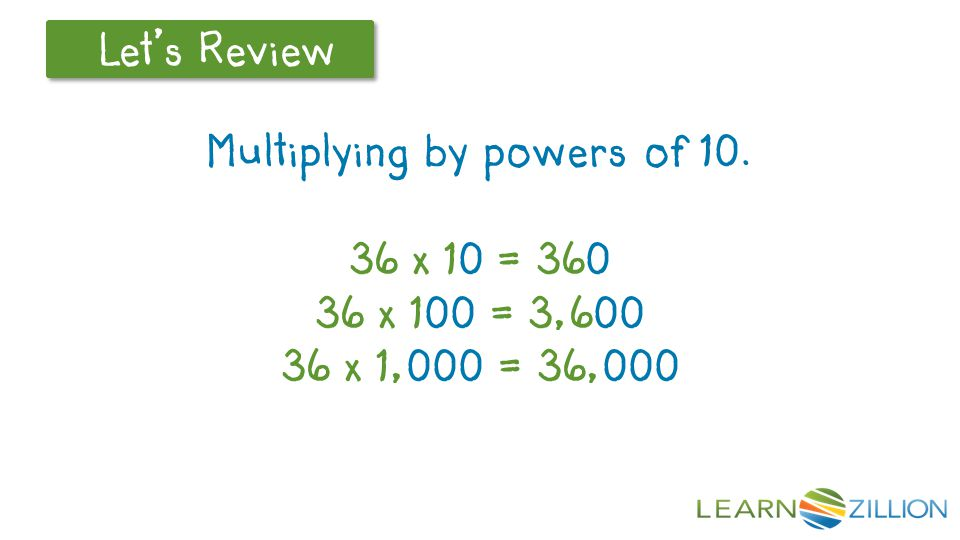 Multiplying by powers of 10. 36 x 10 = 360 36 x 100 = 3,600 36 x 1,000 = 36,000
