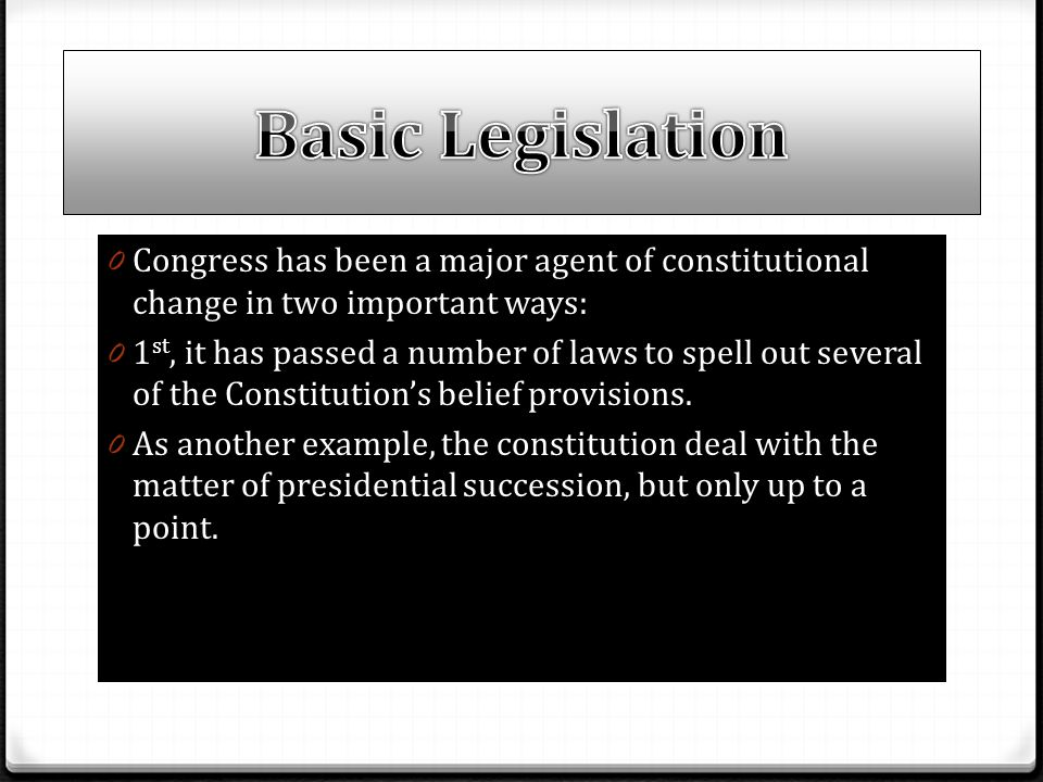 0 Congress has been a major agent of constitutional change in two important ways: 0 1 st, it has passed a number of laws to spell out several of the C