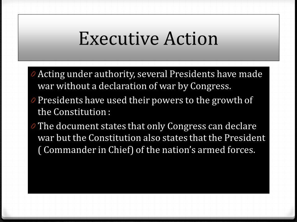 Executive Action 0 Acting under authority, several Presidents have made war without a declaration of war by Congress. 0 Presidents have used their pow