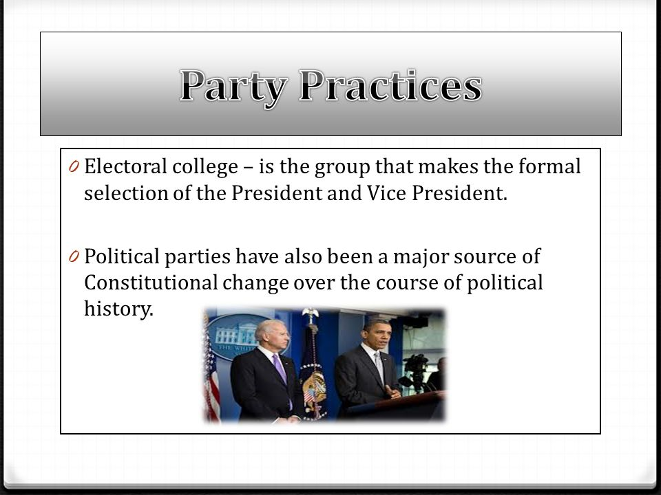 0 Electoral college – is the group that makes the formal selection of the President and Vice President. 0 Political parties have also been a major sou