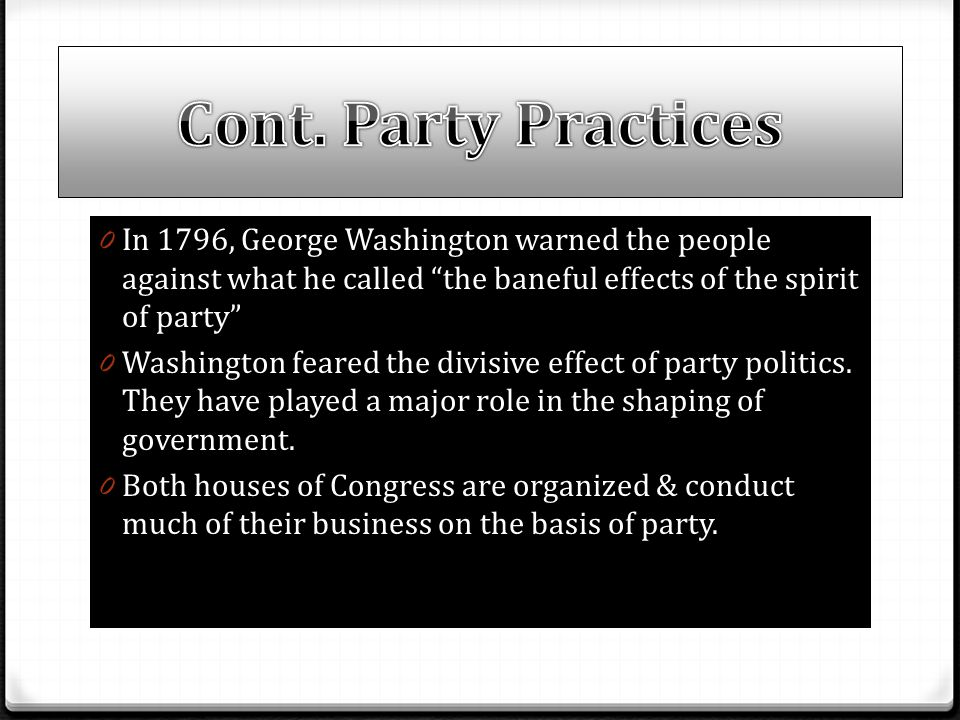 "0 In 1796, George Washington warned the people against what he called ""the baneful effects of the spirit of party"" 0 Washington feared the divisive ef"