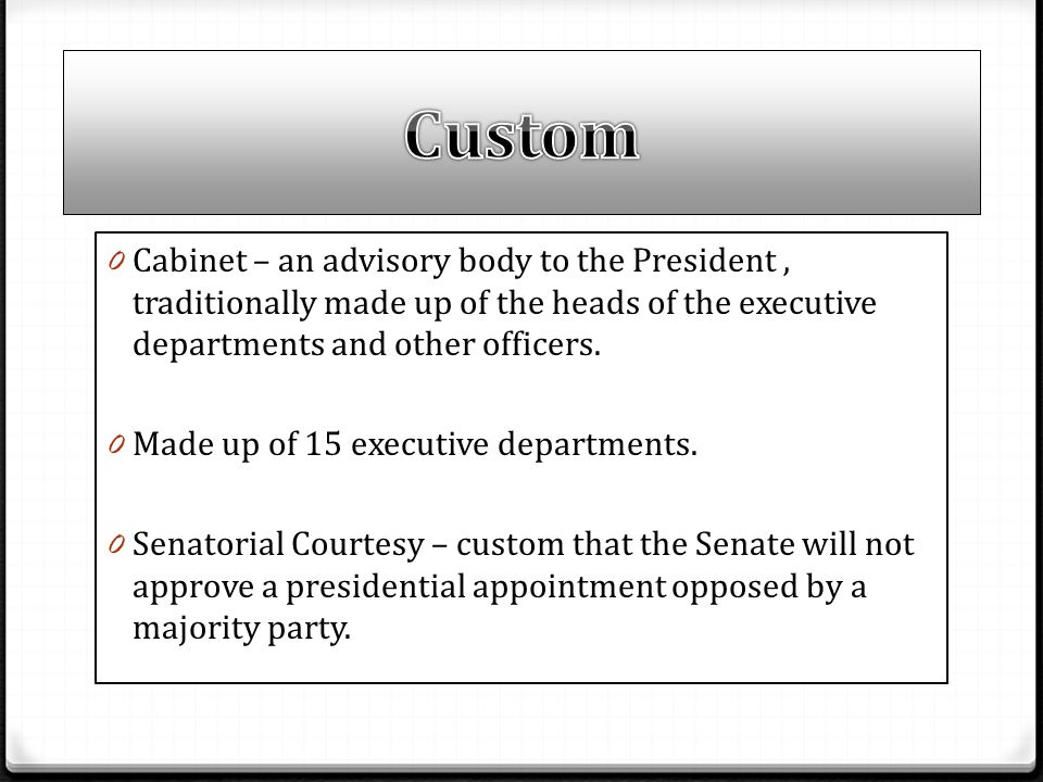 0 Cabinet – an advisory body to the President, traditionally made up of the heads of the executive departments and other officers. 0 Made up of 15 exe