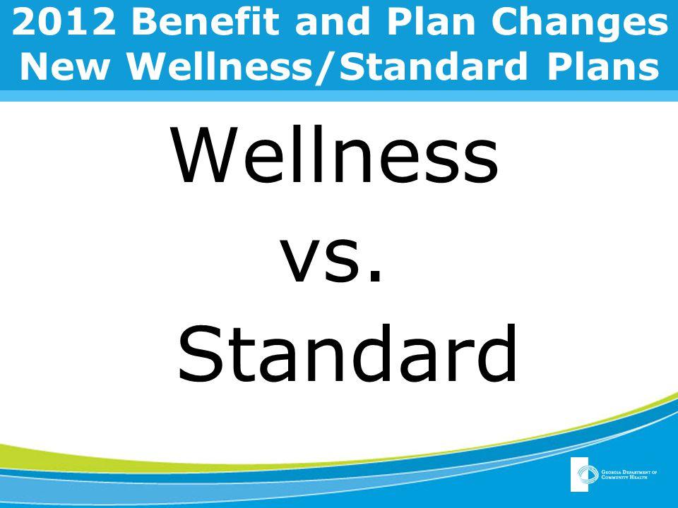 2012 Benefit and Plan Changes New Wellness/Standard Plans Wellness vs. Standard
