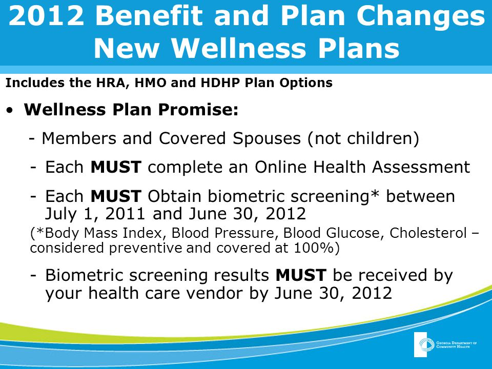 2012 Benefit and Plan Changes New Wellness Plans Includes the HRA, HMO and HDHP Plan Options Wellness Plan Promise: - Members and Covered Spouses (not children) -Each MUST complete an Online Health Assessment -Each MUST Obtain biometric screening* between July 1, 2011 and June 30, 2012 (*Body Mass Index, Blood Pressure, Blood Glucose, Cholesterol – considered preventive and covered at 100%) -Biometric screening results MUST be received by your health care vendor by June 30, 2012