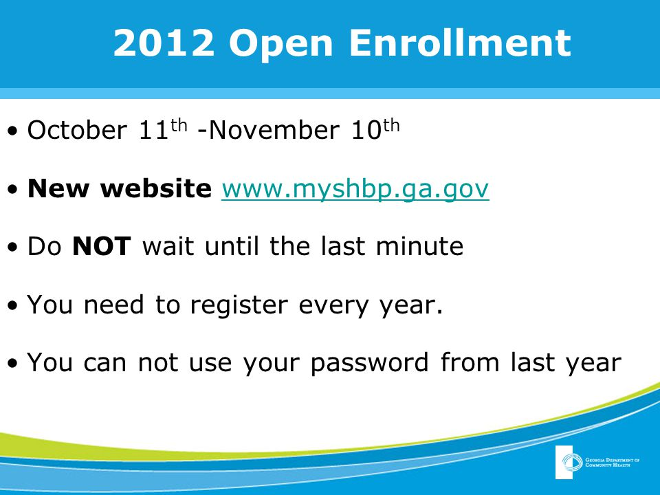 October 11 th -November 10 th New website www.myshbp.ga.govwww.myshbp.ga.gov Do NOT wait until the last minute You need to register every year.