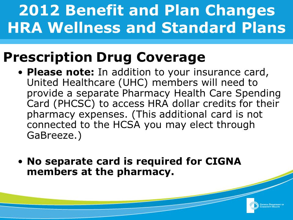 2012 Benefit and Plan Changes HRA Wellness and Standard Plans Prescription Drug Coverage Please note: In addition to your insurance card, United Healthcare (UHC) members will need to provide a separate Pharmacy Health Care Spending Card (PHCSC) to access HRA dollar credits for their pharmacy expenses.