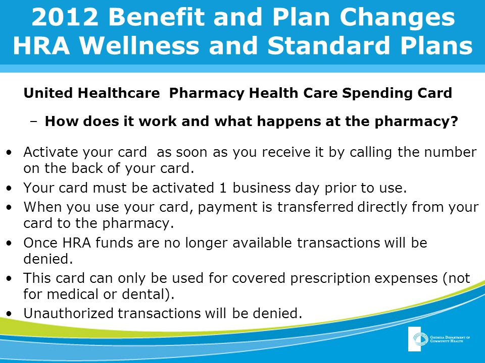 2012 Benefit and Plan Changes HRA Wellness and Standard Plans United Healthcare Pharmacy Health Care Spending Card –How does it work and what happens at the pharmacy.