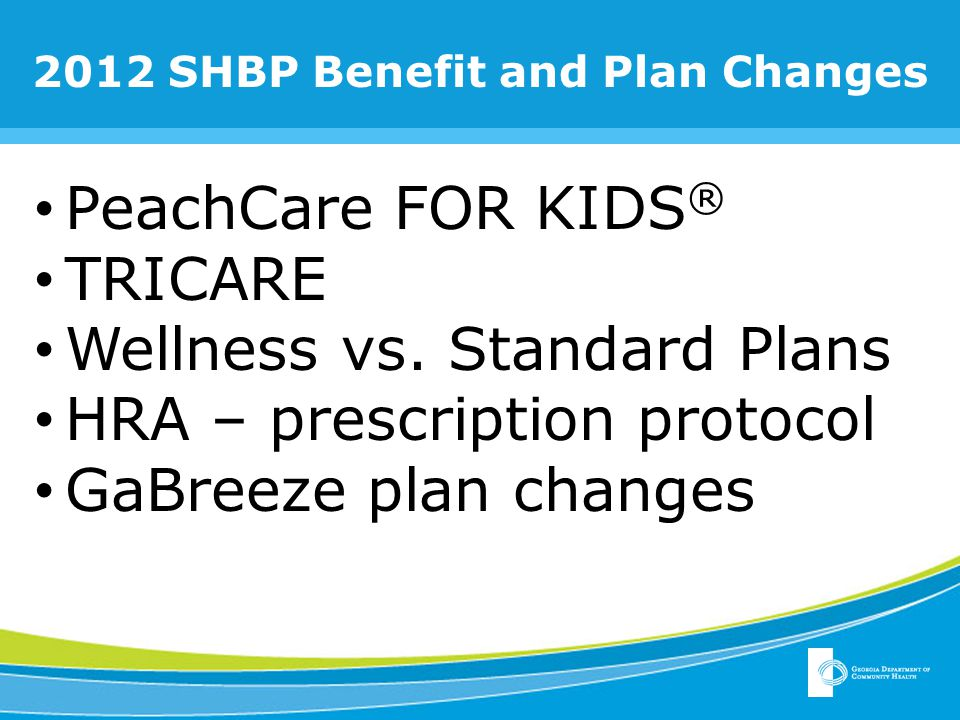 2012 Benefit and Plan Changes PeachCare FOR KIDS ® Federal law has changed.