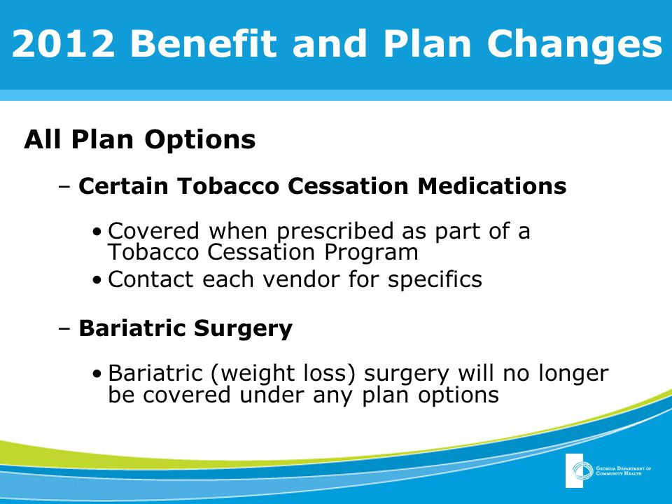 2012 Benefit and Plan Changes All Plan Options –Certain Tobacco Cessation Medications Covered when prescribed as part of a Tobacco Cessation Program Contact each vendor for specifics –Bariatric Surgery Bariatric (weight loss) surgery will no longer be covered under any plan options