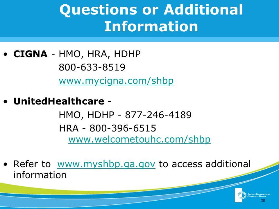 Questions or Additional Information CIGNA - HMO, HRA, HDHP 800-633-8519 www.mycigna.com/shbp UnitedHealthcare - HMO, HDHP - 877-246-4189 HRA - 800-396-6515 www.welcometouhc.com/shbp Refer to www.myshbp.ga.gov to access additional informationwww.myshbp.ga.gov 36
