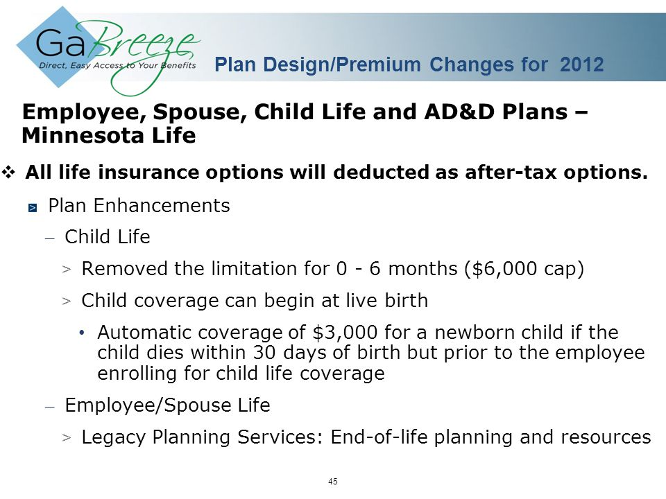 February 2010 45 APRIL 2010 Employee, Spouse, Child Life and AD&D Plans – Minnesota Life  All life insurance options will deducted as after-tax options.