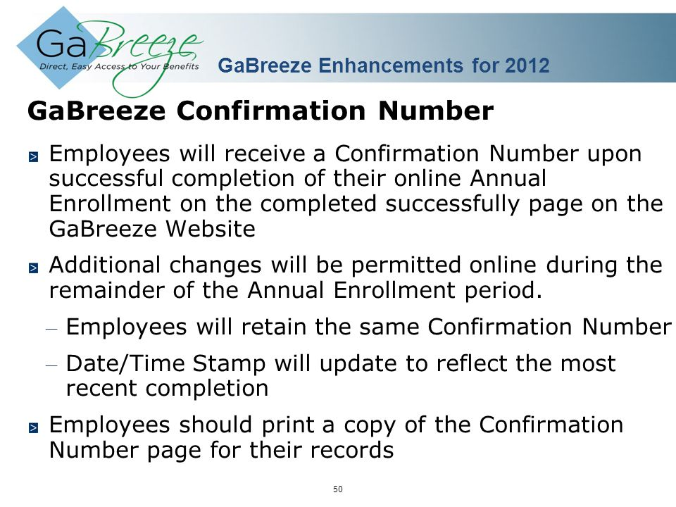February 2010 50 APRIL 2010 GaBreeze Confirmation Number Employees will receive a Confirmation Number upon successful completion of their online Annual Enrollment on the completed successfully page on the GaBreeze Website Additional changes will be permitted online during the remainder of the Annual Enrollment period.