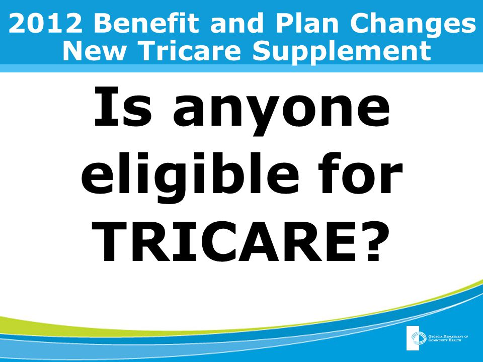 2012 Benefit and Plan Changes New Tricare Supplement Is anyone eligible for TRICARE