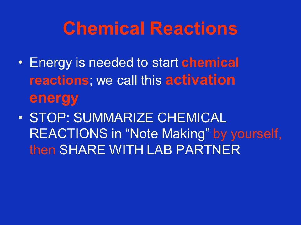 Chemical Reactions Energy is needed to start chemical reactions; we call this activation energy STOP: SUMMARIZE CHEMICAL REACTIONS in Note Making by yourself, then SHARE WITH LAB PARTNER