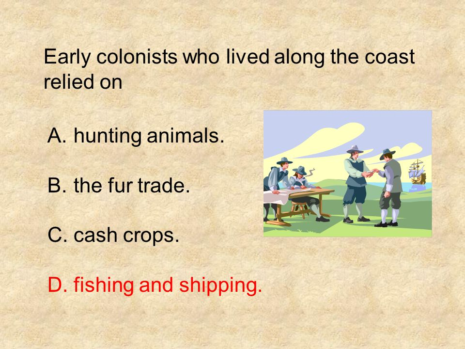 Early colonists who lived along the coast relied on A.hunting animals. B.the fur trade. C.cash crops. D.fishing and shipping.