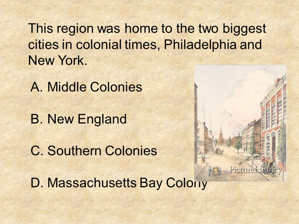 This region was home to the two biggest cities in colonial times, Philadelphia and New York. A.Middle Colonies B.New England C.Southern Colonies D.Mas