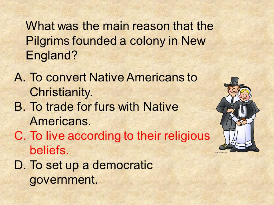 What was the main reason that the Pilgrims founded a colony in New England? A.To convert Native Americans to Christianity. B.To trade for furs with Na