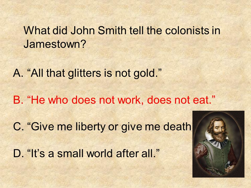 """What did John Smith tell the colonists in Jamestown? A.""""All that glitters is not gold."""" B.""""He who does not work, does not eat."""" C.""""Give me liberty or"""
