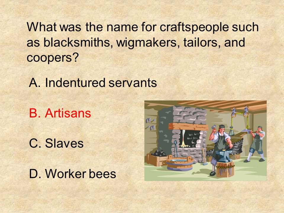 What was the name for craftspeople such as blacksmiths, wigmakers, tailors, and coopers? A.Indentured servants B.Artisans C.Slaves D.Worker bees