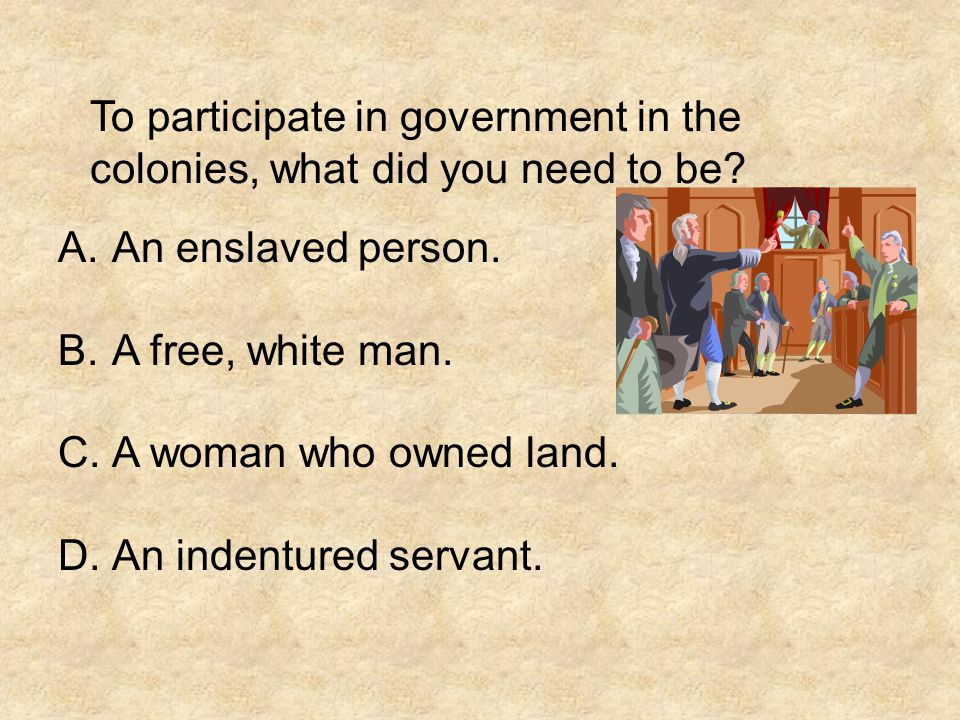 To participate in government in the colonies, what did you need to be? A.An enslaved person. B.A free, white man. C.A woman who owned land. D.An inden
