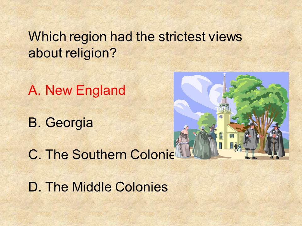 Which region had the strictest views about religion? A.New England B.Georgia C.The Southern Colonies D.The Middle Colonies