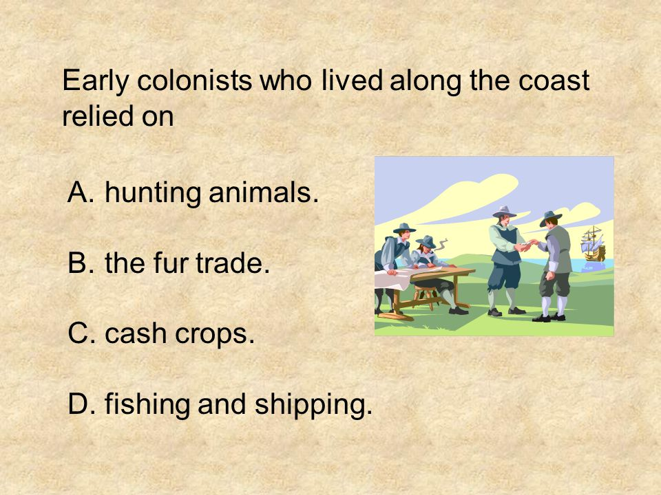 Early colonists who lived along the coast relied on A.hunting animals.