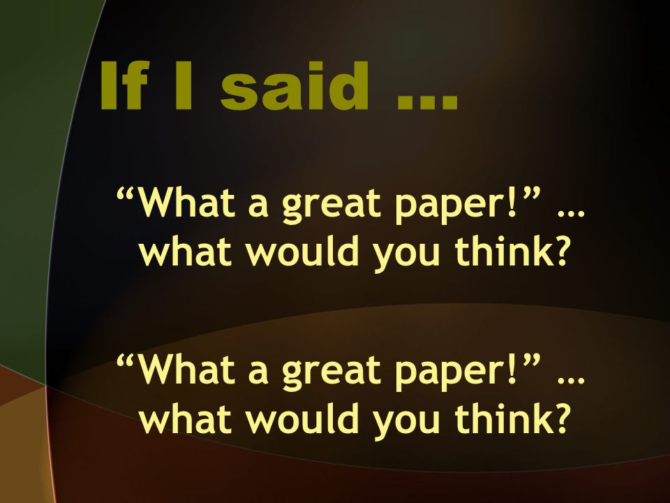 """If I said … """"What a great paper!"""" … what would you think?"""