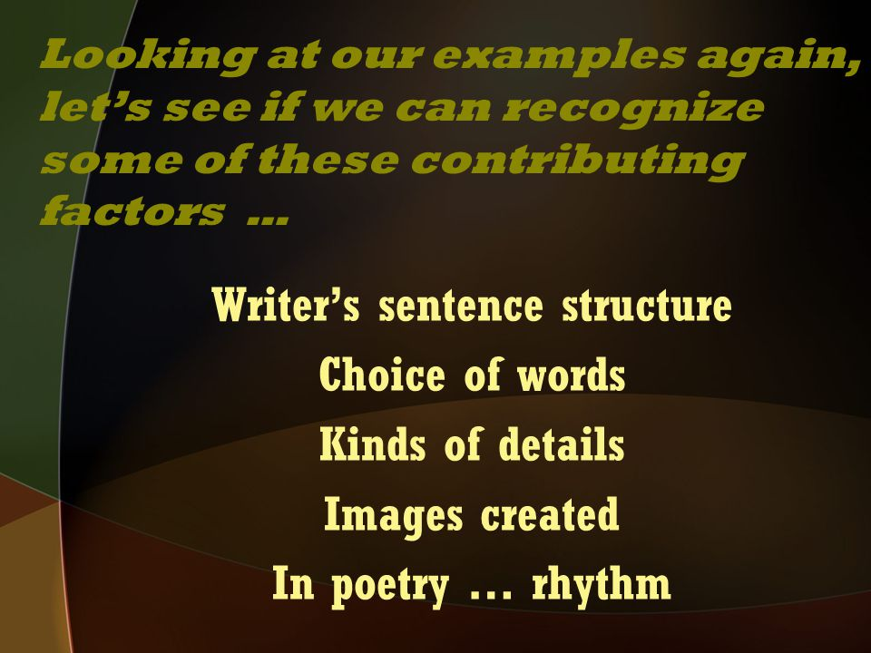 Writer's sentence structure Choice of words Kinds of details Images created In poetry … rhythm Looking at our examples again, let's see if we can reco