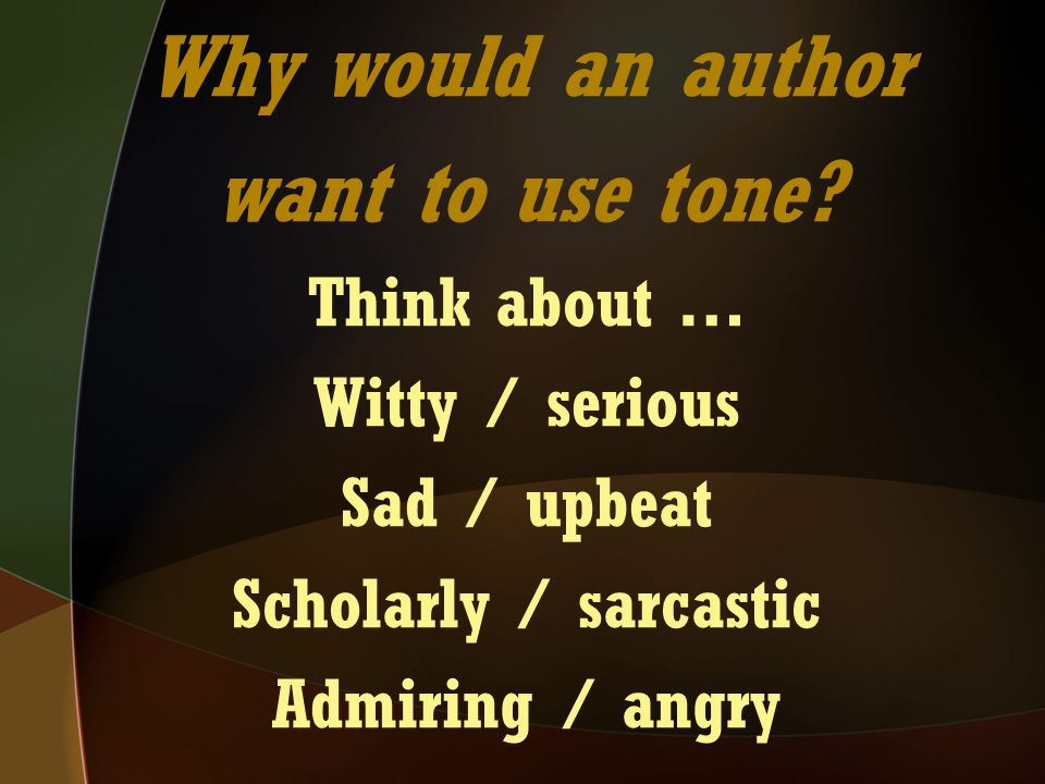 Why would an author want to use tone? Think about … Witty / serious Sad / upbeat Scholarly / sarcastic Admiring / angry
