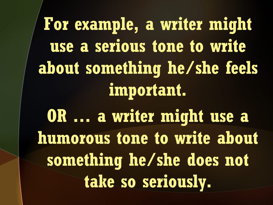 For example, a writer might use a serious tone to write about something he/she feels important. OR … a writer might use a humorous tone to write about