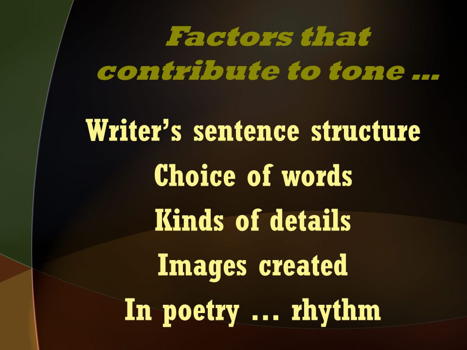 Writer's sentence structure Choice of words Kinds of details Images created In poetry … rhythm Factors that contribute to tone …