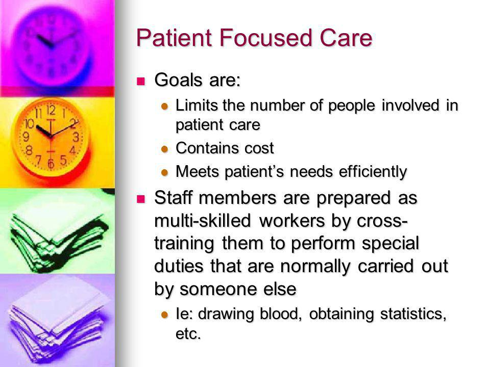 Patient Focused Care Goals are: Goals are: Limits the number of people involved in patient care Limits the number of people involved in patient care Contains cost Contains cost Meets patient's needs efficiently Meets patient's needs efficiently Staff members are prepared as multi-skilled workers by cross- training them to perform special duties that are normally carried out by someone else Staff members are prepared as multi-skilled workers by cross- training them to perform special duties that are normally carried out by someone else Ie: drawing blood, obtaining statistics, etc.