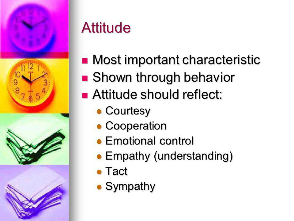 Attitude Most important characteristic Most important characteristic Shown through behavior Shown through behavior Attitude should reflect: Attitude should reflect: Courtesy Courtesy Cooperation Cooperation Emotional control Emotional control Empathy (understanding) Empathy (understanding) Tact Tact Sympathy Sympathy