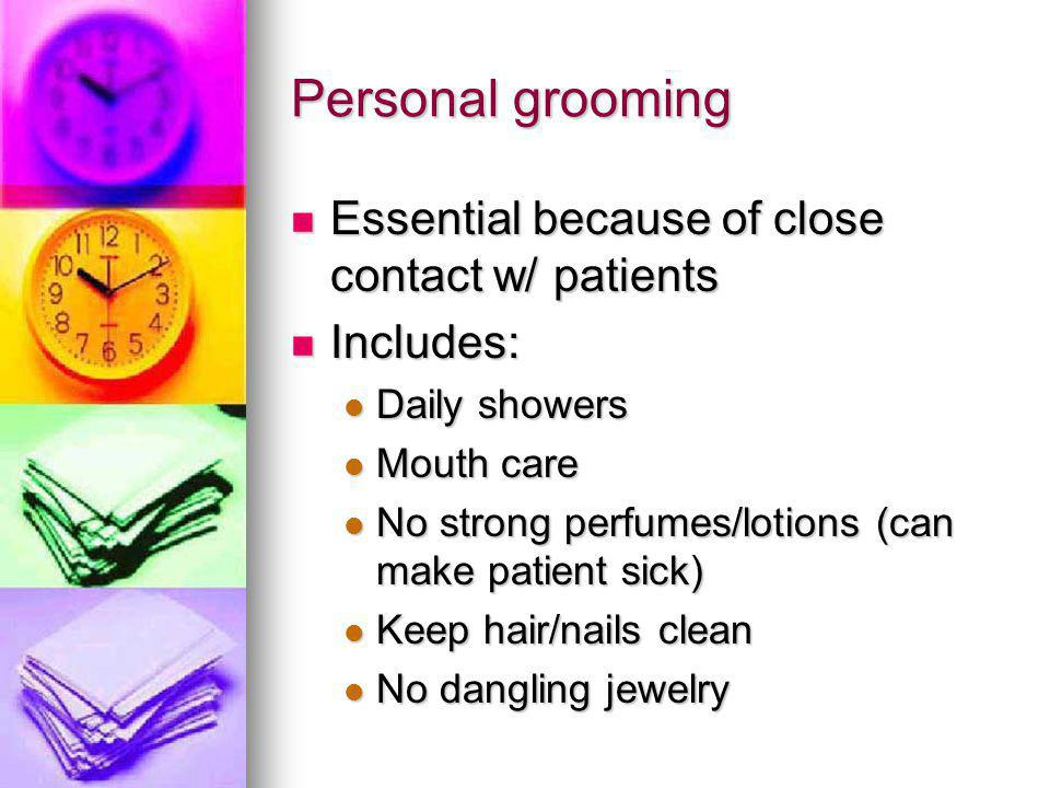 Personal grooming Essential because of close contact w/ patients Essential because of close contact w/ patients Includes: Includes: Daily showers Daily showers Mouth care Mouth care No strong perfumes/lotions (can make patient sick) No strong perfumes/lotions (can make patient sick) Keep hair/nails clean Keep hair/nails clean No dangling jewelry No dangling jewelry