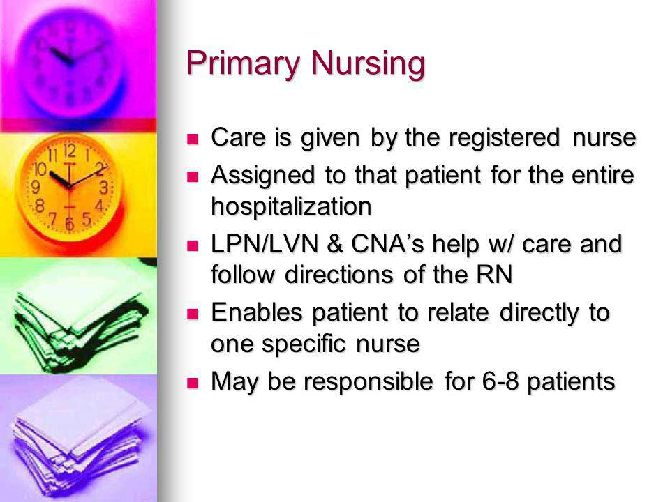 Functional Nursing Task-oriented care Task-oriented care Nurse in charge is the person responsible for all patients Nurse in charge is the person responsible for all patients Staff is assigned specific tasks: Staff is assigned specific tasks: Giving meds; providing tx's; providing hygiene care Giving meds; providing tx's; providing hygiene care Patient's may find it confusing because many people are involved in the care Patient's may find it confusing because many people are involved in the care