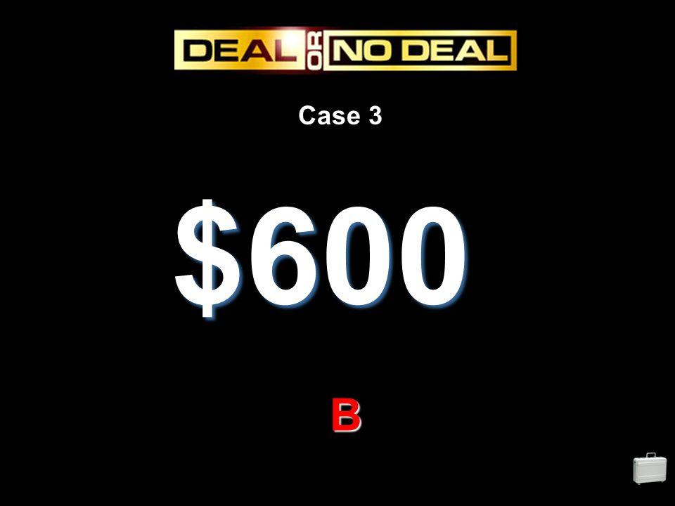 Case 3 $600 B