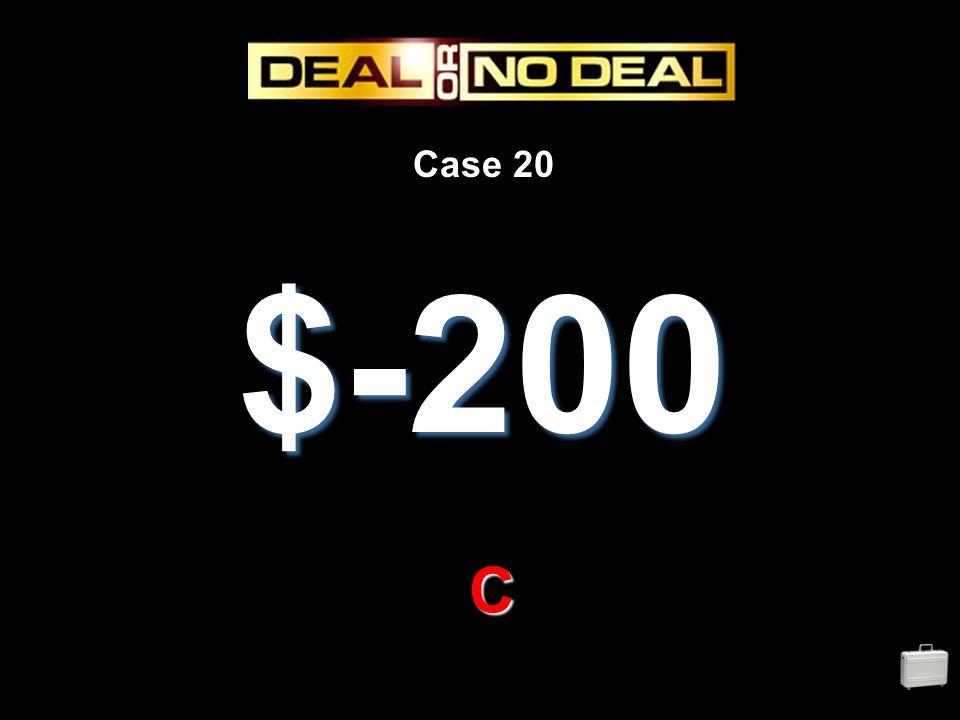 Case 20 $-200 C