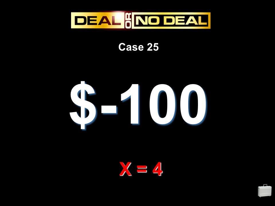 Case 25 $-100 X = 4