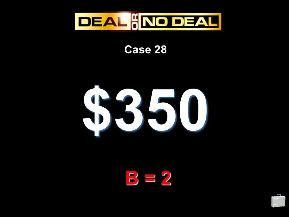 Case 28 $350 B = 2