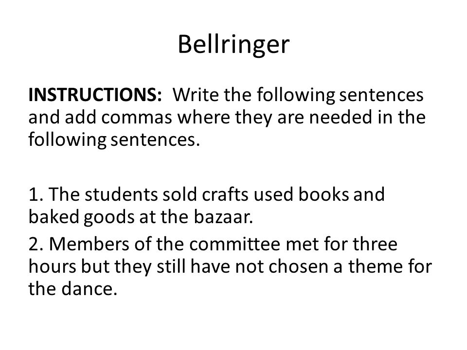 Bellringer INSTRUCTIONS: Write the following sentences and add commas where they are needed in the following sentences.