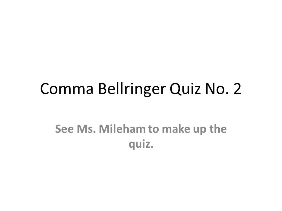 Comma Bellringer Quiz No. 2 See Ms. Mileham to make up the quiz.