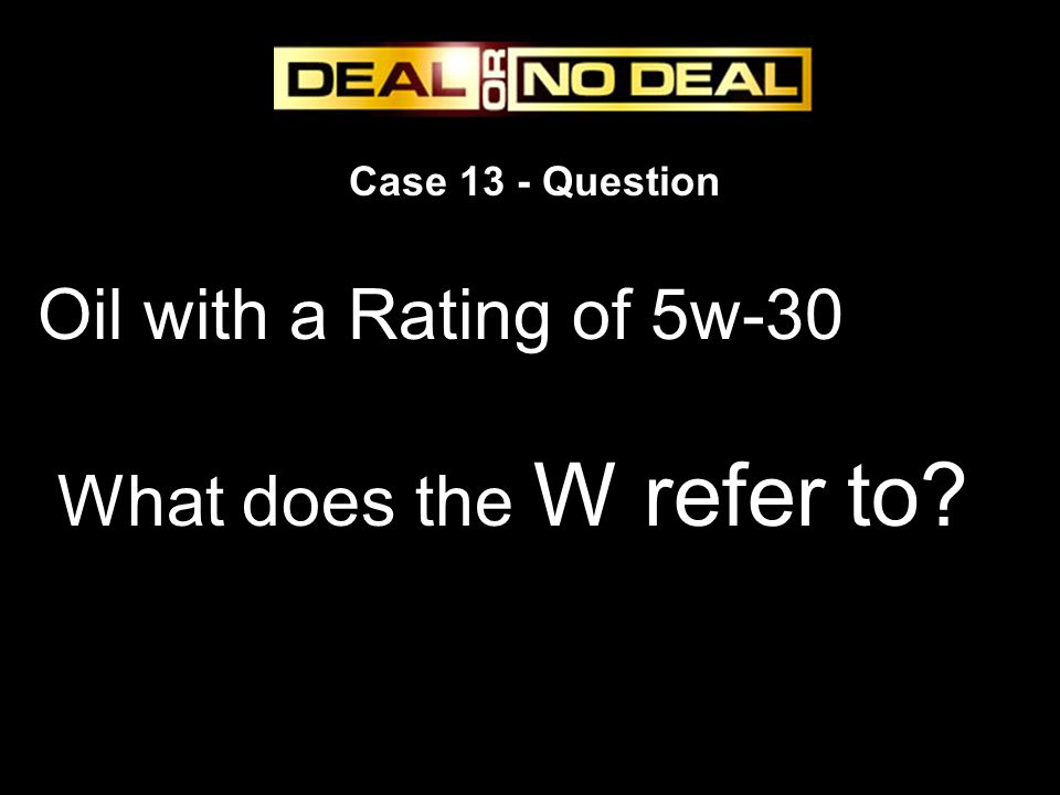 Case 13 - Question Oil with a Rating of 5w-30 What does the W refer to