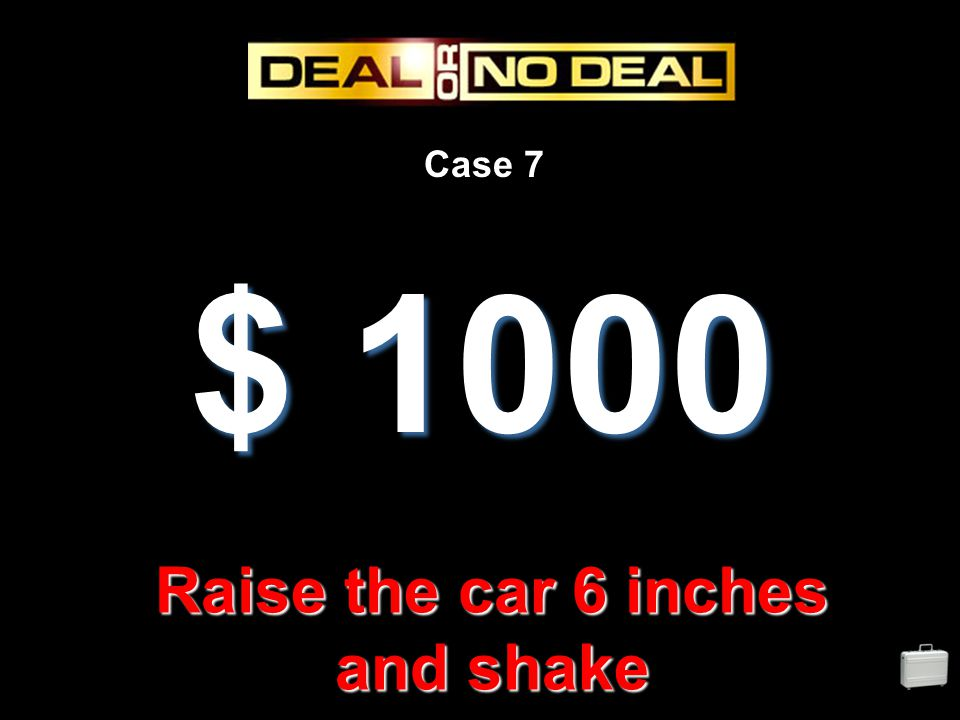 Case 7 $ 1000 Raise the car 6 inches and shake