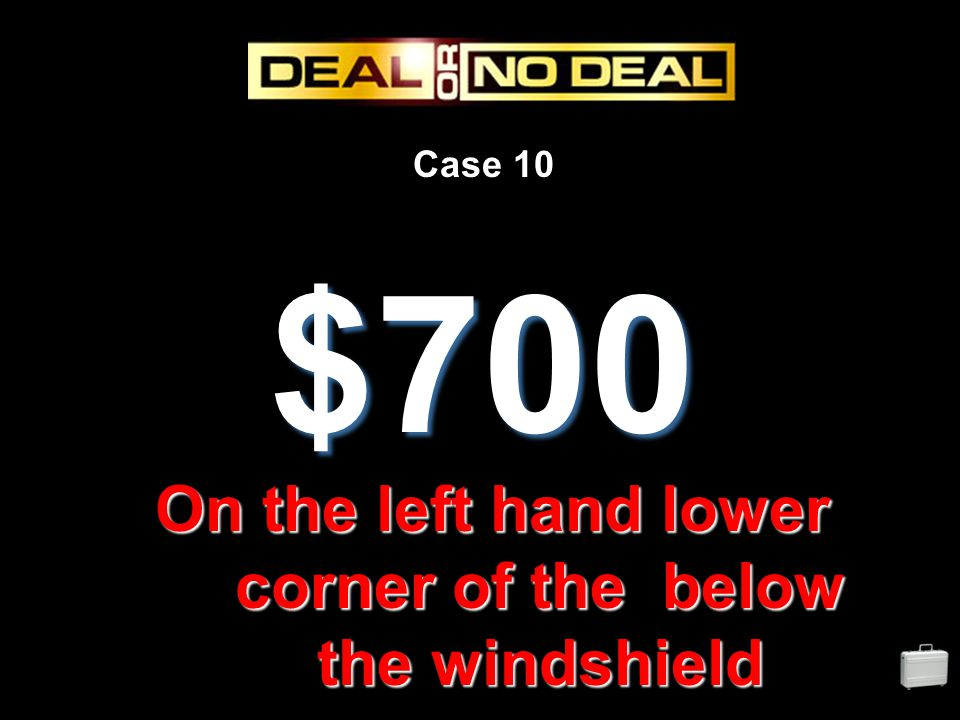 Case 10 $700 On the left hand lower corner of the below the windshield