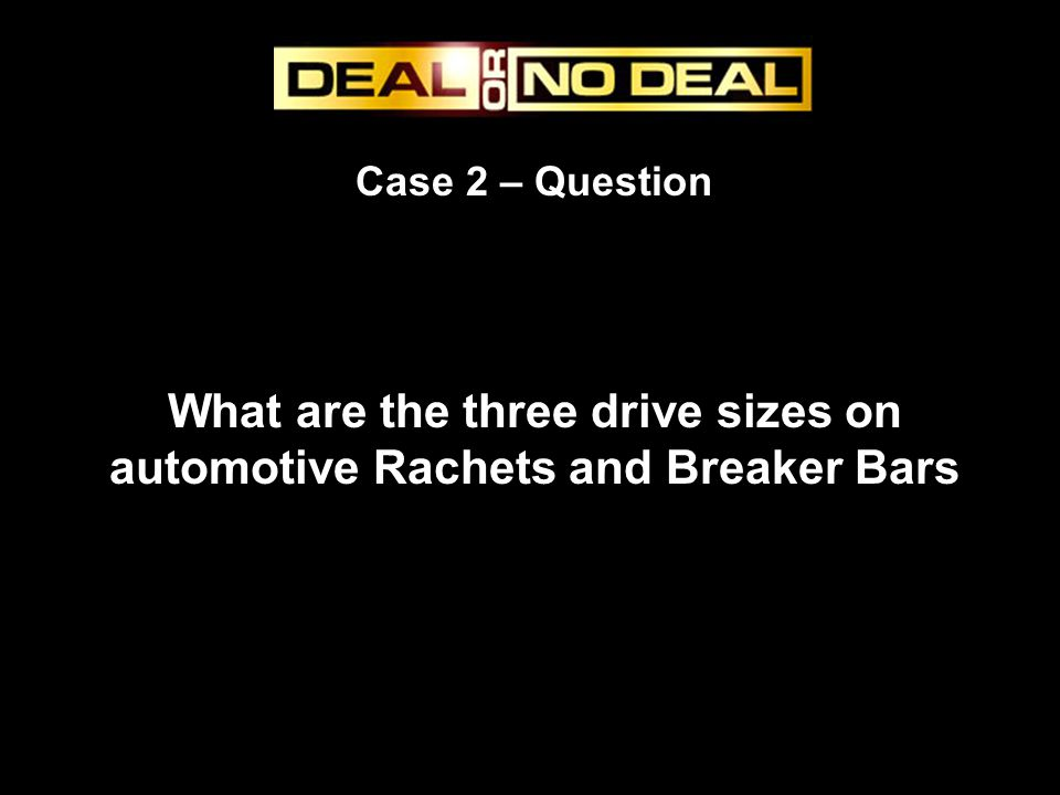 Case 2 – Question What are the three drive sizes on automotive Rachets and Breaker Bars