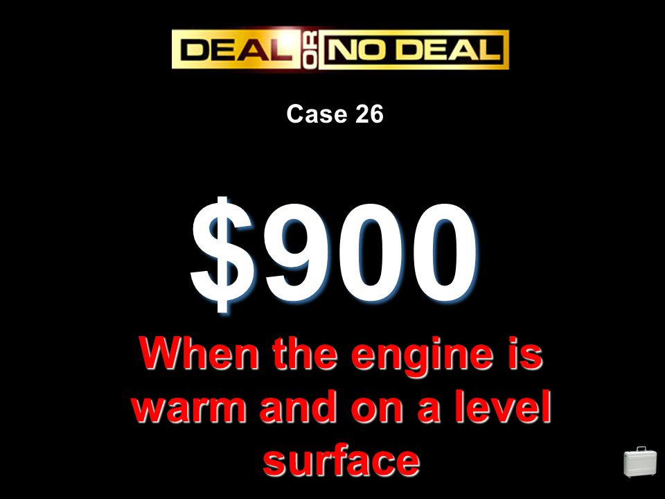 Case 26 $900 When the engine is warm and on a level surface